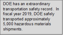 DOE has an extraordinary transportation safety record.  In fiscal year 2019, DOE safely transported approximately 5,000 hazardous materials shipments.