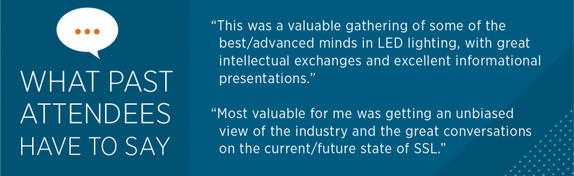 """What past attendees have to say: """"This was a valuable gathering of some of the best / advanced minds in LED lighting, with great intellectual exchanges and excellent informational presentations."""" """"Most valuable for me was getting an unbiased view of ..."""""""