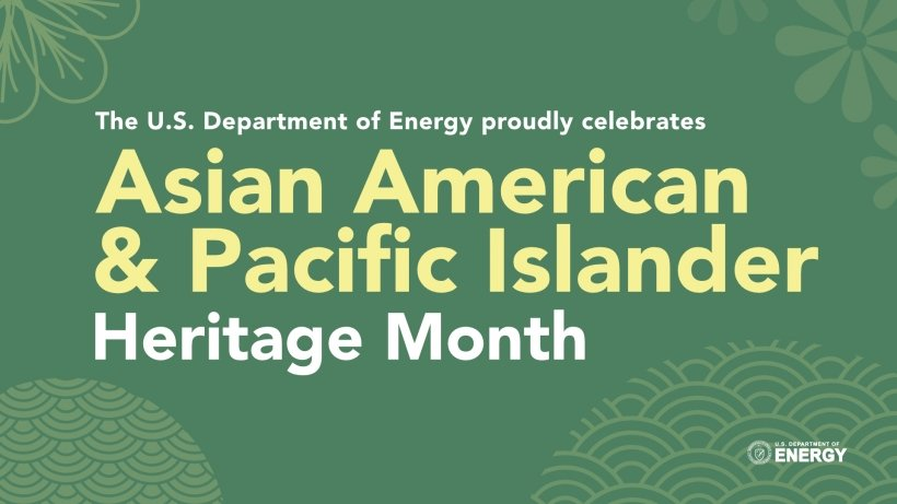 As we honor AAAPI Heritage Month throughout May, join us in exploring some of the impressive contributions that our AAPI colleagues bring to the Department of Energy now and in our heritage.