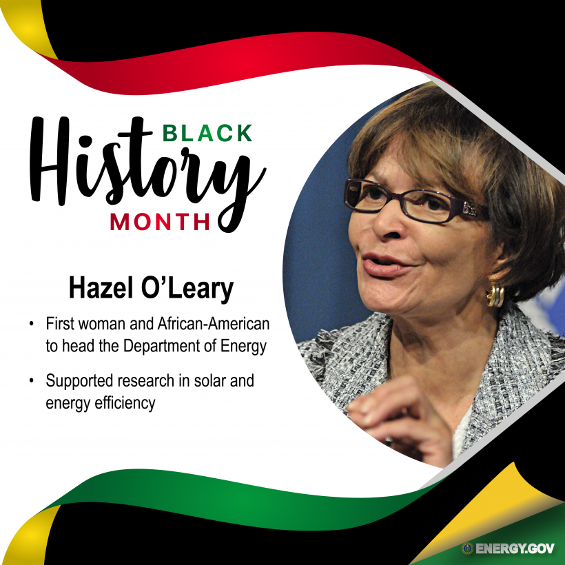 Former Secretary of Energy Hazel O'Leary: The first woman and first African American to head the U.S. Department of Energy. She supported research in solar and energy efficiency technologies.