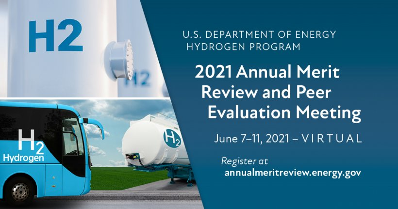 U.S. Department of Energy Hydrogen Program 2021 Annual Merit Review and Peer Evaluation Meeting, June 7-11, 2021, Virtual, Register at annualmeritreview.energy.gov