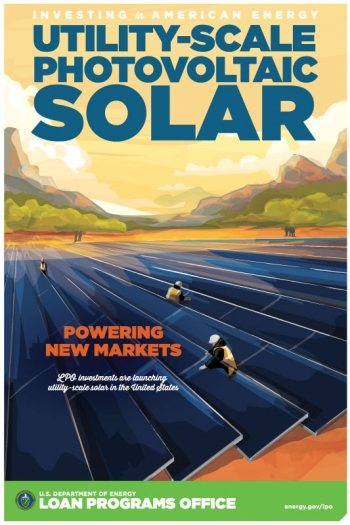 """Inspired by iconic New Deal-era posters, the Energy Department's <a href=""""/node/28723"""">Loan Programs Office</a> created its own poster series to highlight projects it helped finance through the Section 1705, Title XVII and ATVM programs. One of LPO's greatest successes has been helping <a href=""""/node/1430081"""">launch utility-scale PV solar</a> in the United States."""