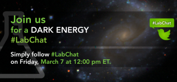 """Join us for a Twitter <a href=""""https://twitter.com/search?q=%23LabChat&src=typd&f=realtime"""">#LabChat</a> on dark energy -- the theoretical force that is causing the universe to expand at an accelerating rate -- at 12 p.m. ET on Friday, March 7th. Submit your questions to <a href=""""https://twitter.com/energy"""">@energy</a> using <a href=""""https://twitter.com/search?q=%23LabChat&src=typd&f=realtime"""">#LabChat</a>, leave a comment on <a href=""""https://www.facebook.com/energygov/photos/a.289831064381327.73609.134652126565889/721627304535032/?type=1&stream_ref=10"""">Facebook</a>, or send an e-mail to newmedia@hq.doe.gov."""