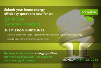 Submit a video question now for our Earth Day Google+ Hangout on home energy efficiency.   Graphic courtesy of Sarah Gerrity, Energy Department.