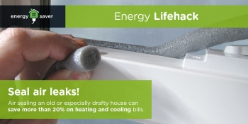 Energy Lifehack: Seal air leaks. Air sealing an old or especially drafty house can save more than 20% on heating an cooling bills.