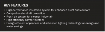 Key features list: High-performance insulation system for enhanced quiet and comfort, comprehensive draft protection, fresh air system for cleaner indoor air, high-efficiency comfort system, energy-efficient appliances and advanced lighting technology for