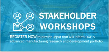 Stakeholder Workshops - Register Now to provide input that will inform DOE's advanced manufacturing research and development portfolio.