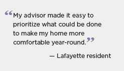 Quotation graphic: My advisor made it easy to prioritize what could be done to make my home more comfortable year-round. -- Lafayette resident