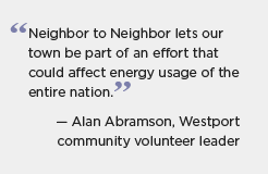 A quotation for BBNP partner Connecticut: Neighbor to Neighbor lets our town be part of an effort that could affect energy usage of the entire nation. -- Alan Abramson, Westport community volunteer leader