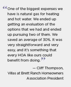 Quotation for BBNP partner Eagle County, Colorado: One of the biggest expenses we have is natural gas for heating and hot water. We ended up getting an evaluation of the options that we had and ended up pursuing two of them. We saved an average of 30%. It was very straightforward and very easy, and it's something that every HOA like ours could benefit from doing. -- Cliff Thompson, Villas at Brett Ranch Homeowners Association President