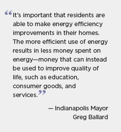 Quote graphic for Indianapolis: It's important that residents are able to make energy efficiency improvements in their homes. The more effiicient use of energy results in less money spent on energy -- money that can instead be used to improve quality of life, such as education, consumer goods, and services. -- Indianapolis Mayor Greg Ballard
