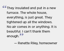 Quote for Kansas City: They insulated and put in a new furnace. The whole house, everything, is just great. They tightened up all the windows. No air comes in or anything. It is beautiful. I can't thank them enough. -- Renette Riley, homeowner