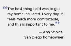 Quotation graphic for BBNP partner Los Angeles: The best thing I did was to get my home insulated. Every day, if feels much more comfortable, and this is important to me. -- Ann Stipica, San Diego homeowner