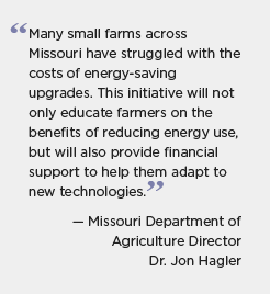 Missouri quote: Many small farms across Missouri have struggled with the costs of energy-saving upgrades. This initiatve will not only educate farmers on the benefits of reducing energy use, but will also provide financial support to help them adapt to new technologies. -- Missouri Department of Agriculture Director Dr. Jon Hagler