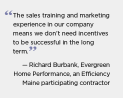 Quote graphic for Maine: The sales training and marketing experience in our company means we don't need incentives to be successful in the long term. -- Richard Burbank, Evergreen Home Performance, an Efficiency Maine participating contractor