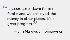 Quote for Massachusetts: It keeps costs down for my family, and we can invest the money in other places. It's a great program. -- Jim Marowski, homeowner
