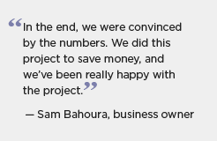 Michigan SEP quote: In the end, we were convinced by the numbers. We did this project to save money, and we've been really happy with the project. -- Sam Bahoura, business owner