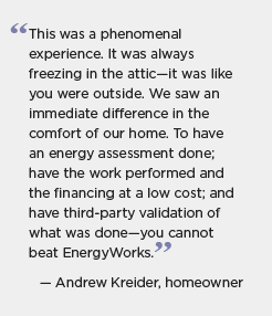 Quotation graphic: This was a phenomenal experience. It was always freezing in the attic -- it was like you were outside. We saw an immediate difference in the comfort of our home. To have an energy assessment done, have the work performed and the financing at a low cost, and have third-party validation of what was done -- you cannot beat EnergyWorks. -- Andrew Kreider, homeowner