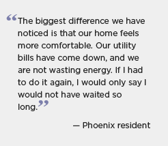 Graphic of a quotation for BBNP partner Phoenix: The biggest difference we have noticed is that our home feels more comfortable. Our utility bills have come down, and we are not wasting energy. If I had to do it again, I would only say I would not have waited to so long. -- Phoenix resident