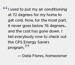 Quotation for BBNP partner San Antonio, Texas: I used to put my air conditioning at 72 degrees for my home to get cold. Now, for the most part, it never goes below 76 degrees ... and the cost has gone down. I tell everybody now to check out the CPS Energy Savers program. -- Della Flores, homeowner