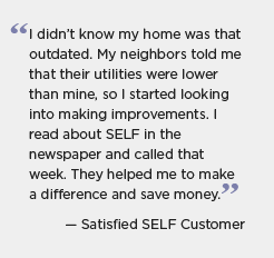 Quotation graphic: I didn't know my home was that outdated. My neighbors told me that their utilities were lower than mine, so I started looking into making improvements. I read about SELF in the newspaper and called that week. They helped me to make a difference and save money. -- Satisfied SELF Customer