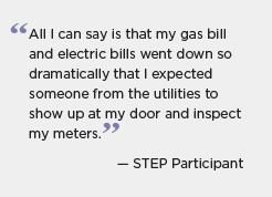 Quotation graphic: All I can say is that my gas bill and electric bills went down so dramatically that I expected someone from the utilities to show up at my door and inspect my meters. -- STEP participant