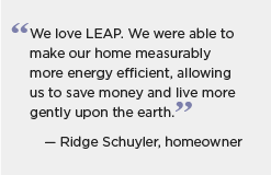 Quote graphic for Virginia: We love LEAP. We were able to make our home measurably more energy efficient, allowing us to save money and live more gently upon the earth. -- Ridge Schuyler, homeowner