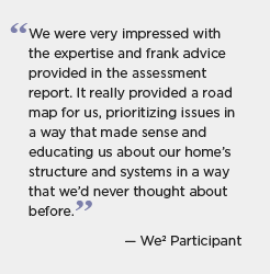 Quote for Wisconsin: We were very impressed with the expertise and frank advice provided in the assessment report. It really provided a road map for us, prioritizing issues in a way that made sense and educating us about our home's structure and systems in a way that we'd never thought about before. -- We2 participant