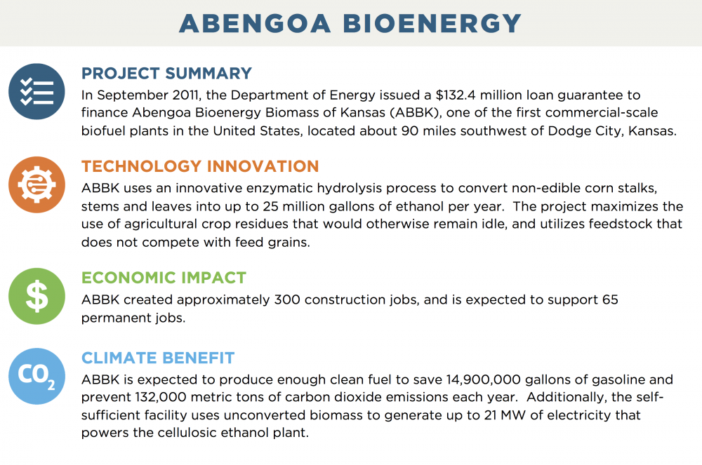 ABENGOA BIOENERGY PROJECT SUMMARY In September 2011, the Department of Energy issued a $132.4 million loan guarantee to finance Abengoa Bioenergy Biomass of Kansas (ABBK), one of the first commercial-scale biofuel plants in the United States, located about 90 miles southwest of Dodge City, Kansas. TECHNOLOGY INNOVATION ABBK uses an innovative enzymatic hydrolysis process to convert non-edible corn stalks, stems and leaves into up to 25 million gallons of ethanol per year.  The project maximizes the use of agricultural crop residues that would otherwise remain idle, and utilizes feedstock that does not compete with feed grains. ECONOMIC IMPACT ABBK created approximately 300 construction jobs, and is expected to support 65 permanent jobs. CLIMATE BENEFIT ABBK is expected to produce enough clean fuel to save 14,900,000 gallons of gasoline and prevent 132,000 metric tons of carbon dioxide emissions each year.  Additionally, the self-sufficient facility uses unconverted biomass to generate up to 21 MW of electricity that powers the cellulosic ethanol plant.