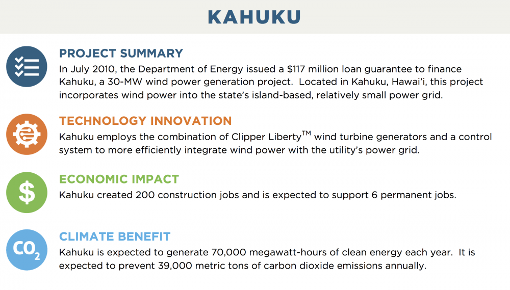 KAHUKU PROJECT SUMMARY In July 2010, the Department of Energy issued a $117 million loan guarantee to finance Kahuku, a 30-MW wind power generation project.  Located in Kahuku, Hawai'i, this project incorporates wind power into the state's island-based, relatively small power grid. TECHNOLOGY INNOVATION Kahuku employs the combination of Clipper LibertyTM wind turbine generators and a control system to more efficiently integrate wind power with the utility's power grid. ECONOMIC IMPACT Kahuku created 200 construction jobs and is expected to support 6 permanent jobs. CLIMATE BENEFIT Kahuku is expected to generate 70,000 megawatt-hours of clean energy each year.  It is expected to prevent 39,000 metric tons of carbon dioxide emissions annually.