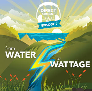 Podcast episode cover art for Direct Current Episode: From Water to Wattage