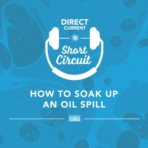 Podcast episode cover art for Short Circuit: How To Soak Up an Oil Spill