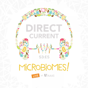 Cover art for Direct Current podcast S3 E5: MICROBIOMES Live at AAAS, depicting headphones made out of colorful microbes.