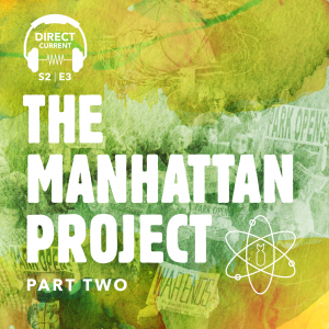 Podcast episode cover art for Direct Current Podcast, Season 2, Episode 3: The Manhattan Project, Part 2